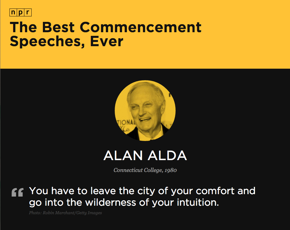 """""""You have to leave the city of your comfort and go into the wilderness of your intuition."""" – Alan Alda, from his commencement speech at Connecticut College in 1980."""