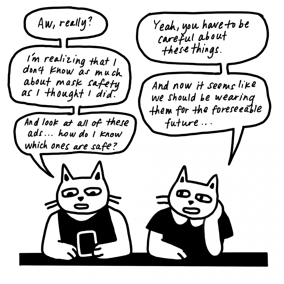 """A conversation between the cats. """"I'm realizing I don't know as much about mask safety as I thought I did,"""" says the cat with the phone. """"And look at all these ads ... how do I know which ones are safe?"""""""