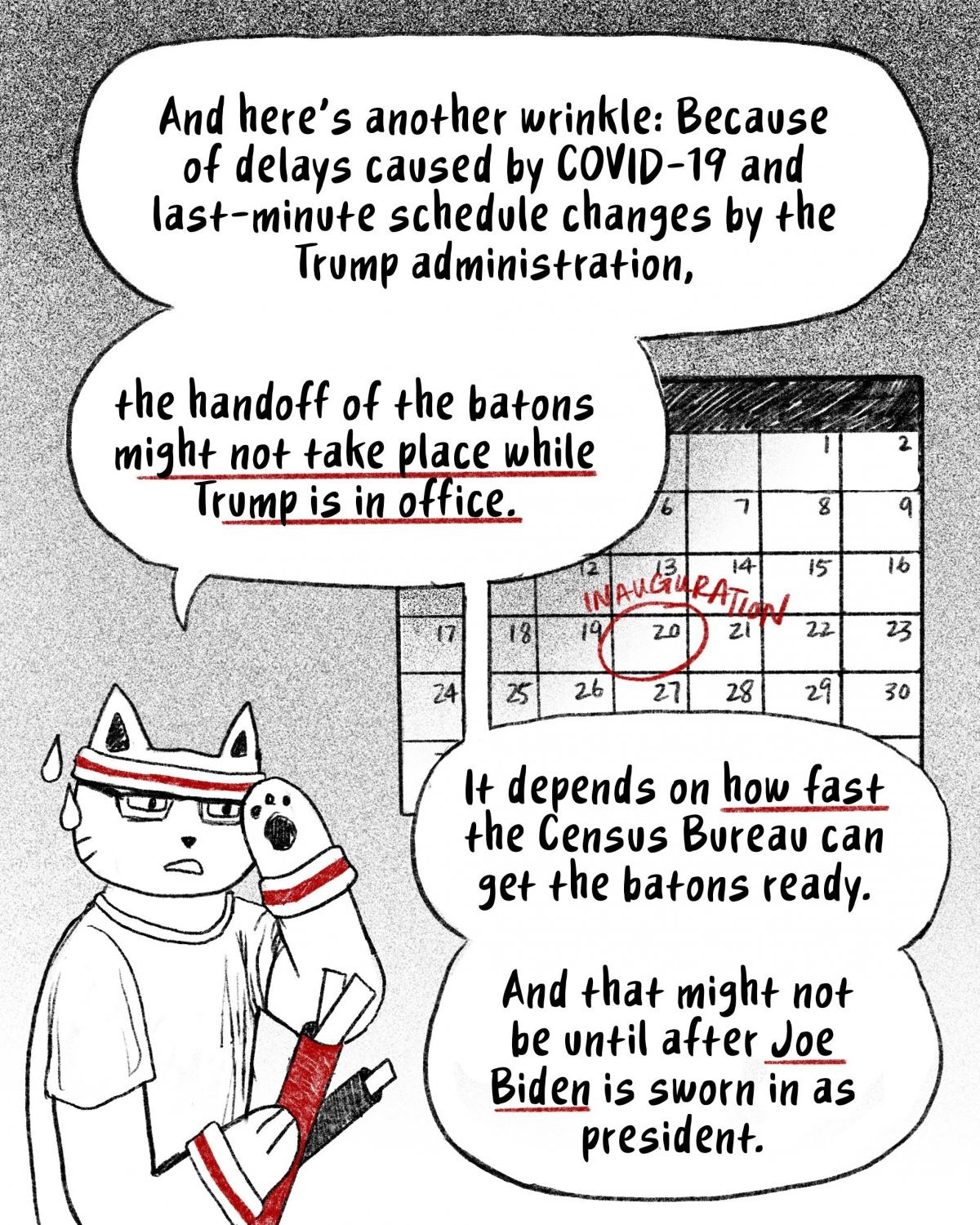 But the handoff of the batons might not happen while Trump is in office because of the pandemic and the Trump administration's schedule changes. It depends on how fast the bureau can get the batons ready. [Image description- Hansi sweating while holding b