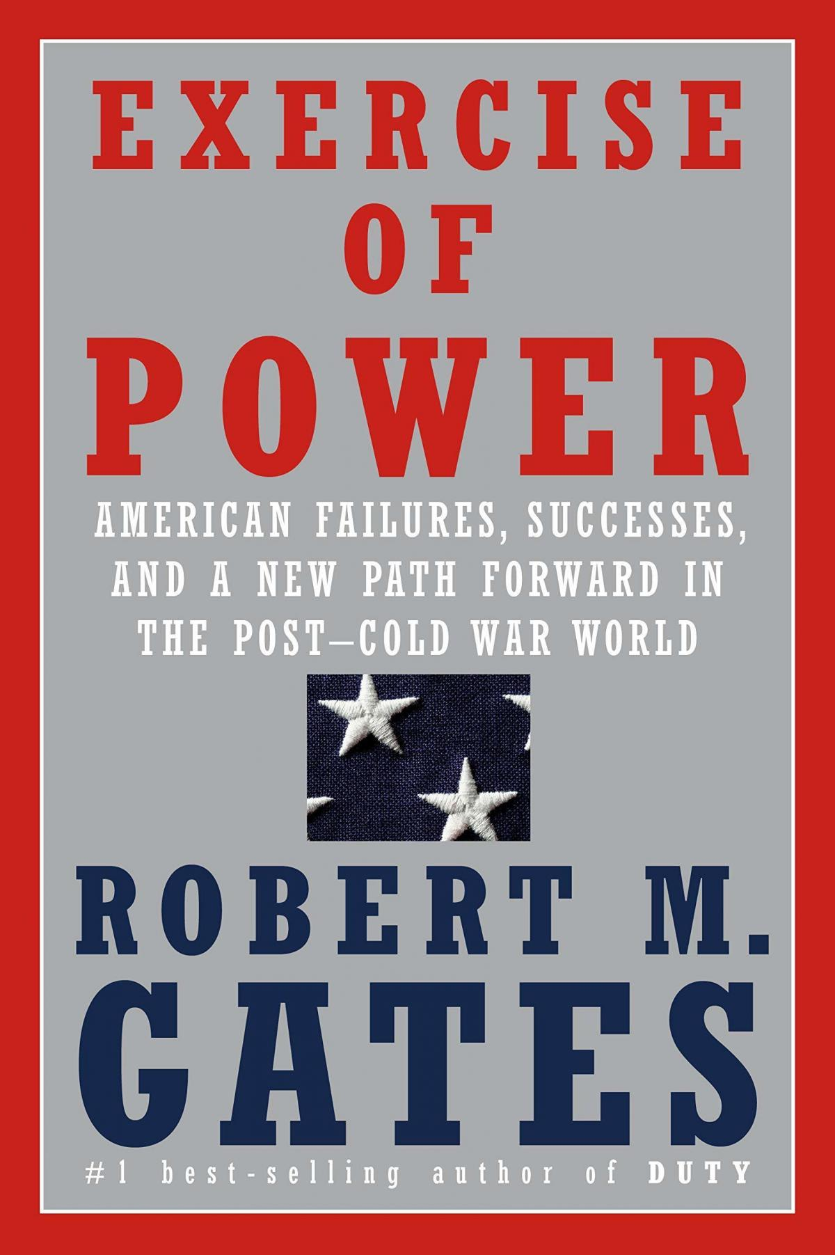 Exercise of Power: American Failures, Successes, and a New Path Forward in the Post-Cold War World, Robert Gates