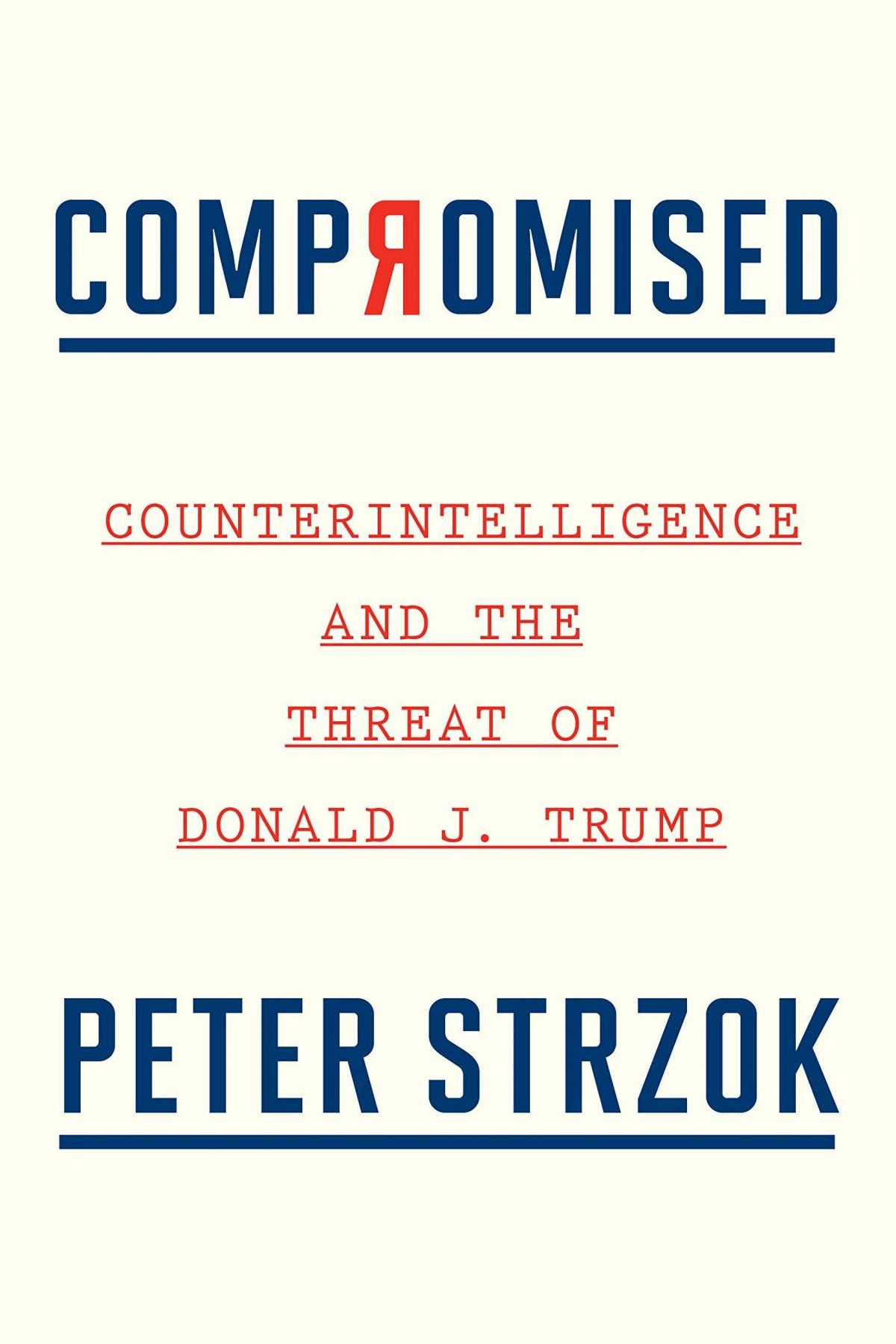Compromised: Counterintelligence and the Threat of Donald J. Trump, by Peter Strzok
