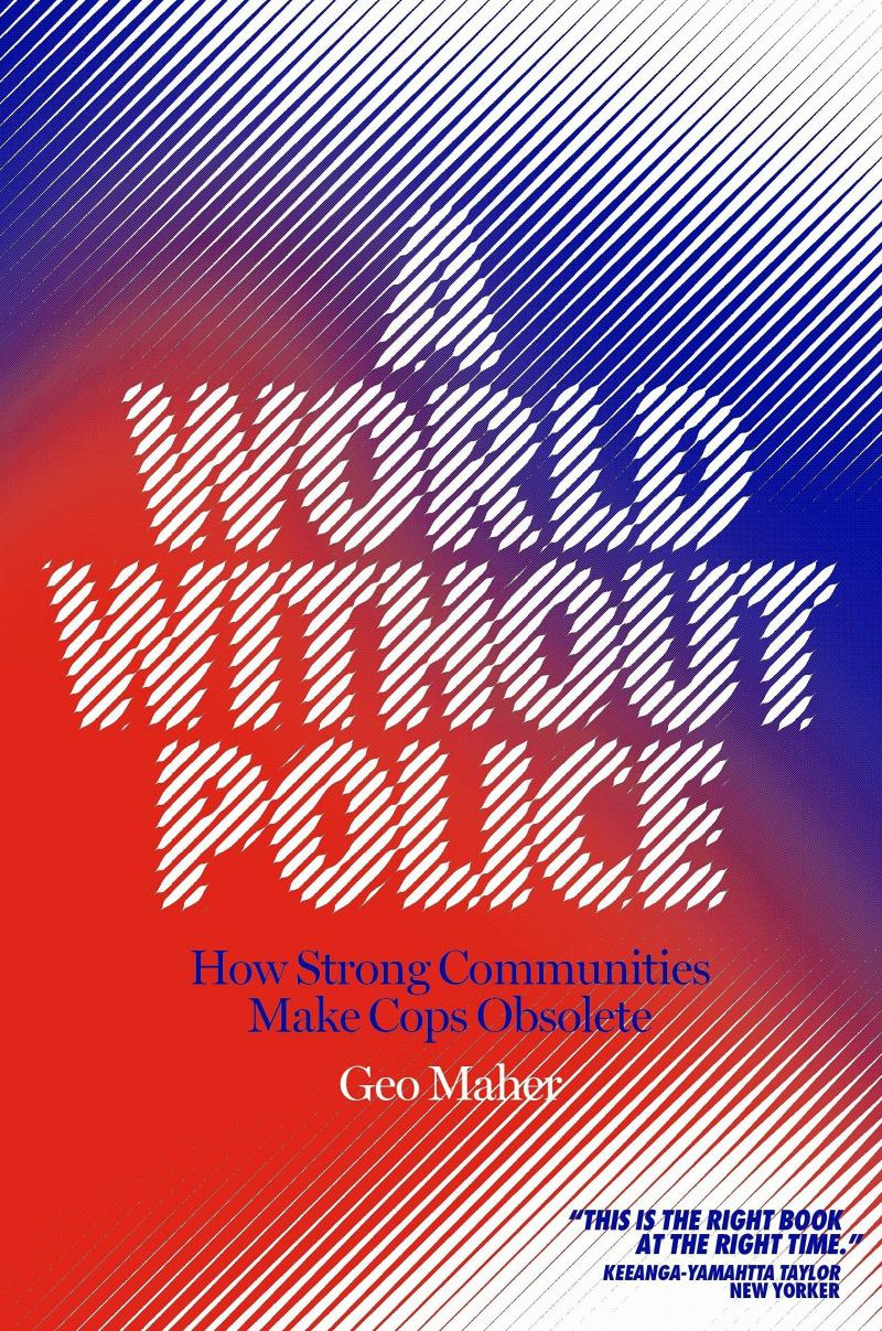 A World Without Police: How Strong Communities Make Cops Obsolete, by Geo Maher