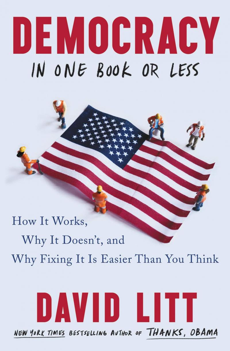 Democracy in One Book or Less: How It Works, Why It Doesn't, and Why Fixing It Is Easier Than You Think, by David Litt