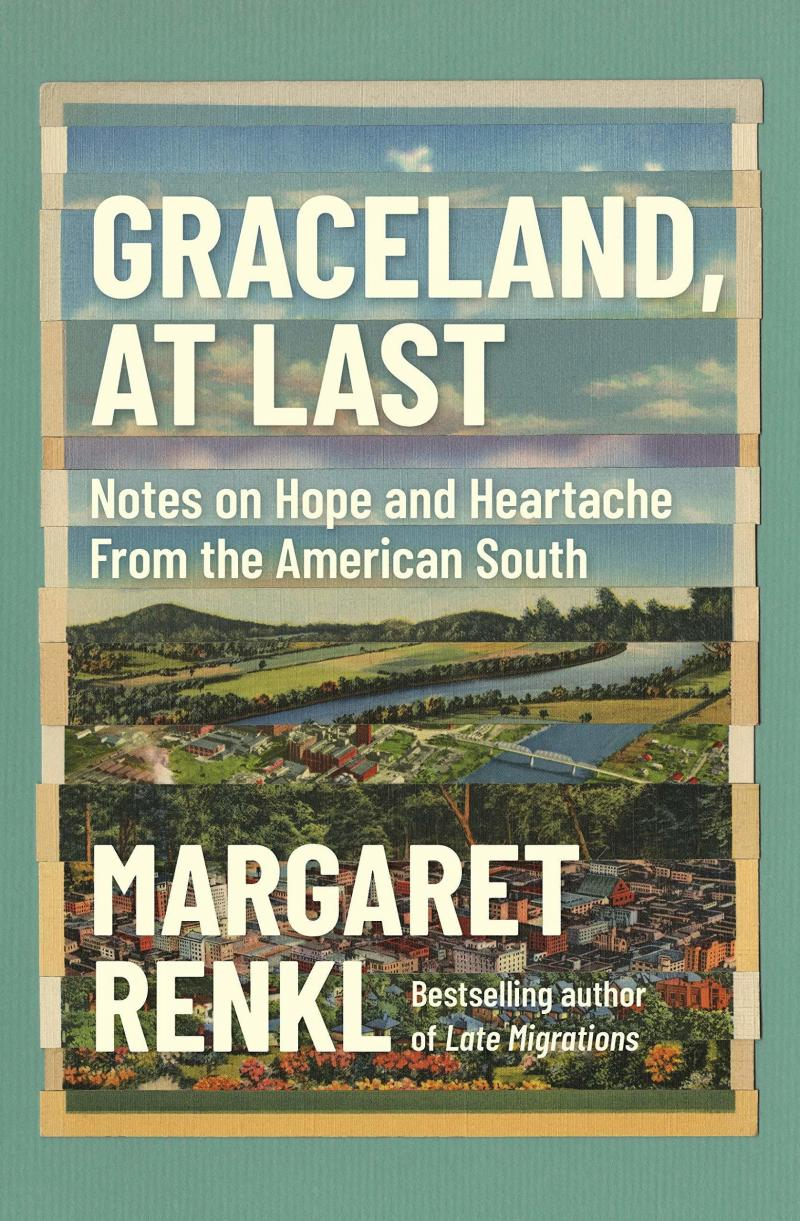 Graceland, At Last: Notes on Hope and Heartache From the American South, by Margaret Renkl