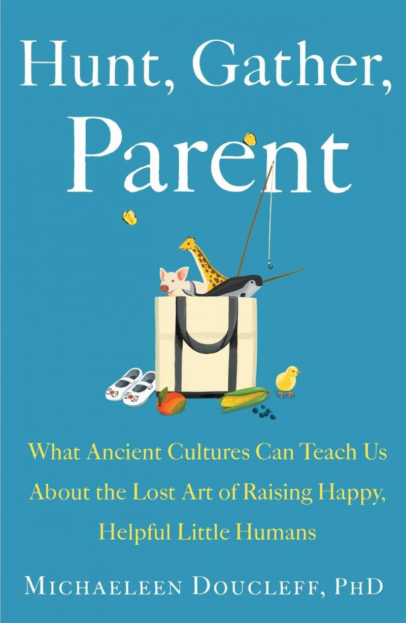 Hunt, Gather, Parent: What Ancient Cultures Can Teach Us About the Lost Art of Raising Happy, Helpful Little Humans, by Michaeleen Doucleff