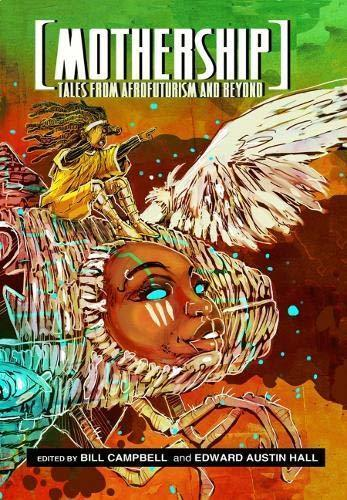 Mothership: Tales from Afrofuturism and Beyond, edited by Bill Campbell and Edward Austin Hall
