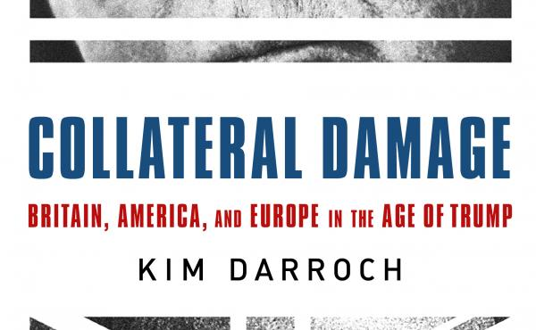 Collateral Damage: Britain, America, and Europe in the Age of Trump, by Kim Darroch