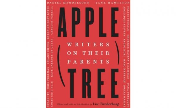 Apple, Tree: Writers on Their Parents, edited by Lise Funderberg