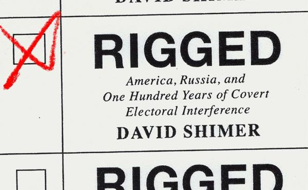 Rigged: America, Russia, and One Hundred Years of Covert Electoral Interference, by David Shimer