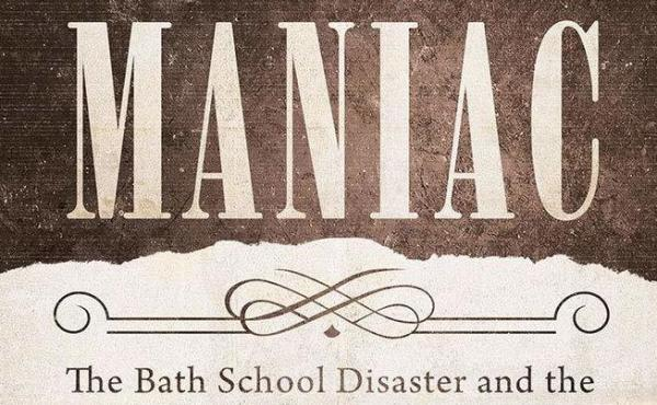 Maniac: The Bath School Disaster and the Birth of the Modern Mass Killer, by Harold Schechter