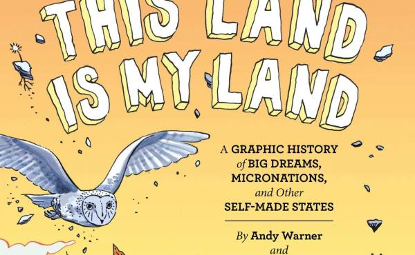 This Land is My Land: A Graphic History of Big Dreams, Micronations, and Other Self-Made States, by Andrew Warner and Sofie Louise Dam