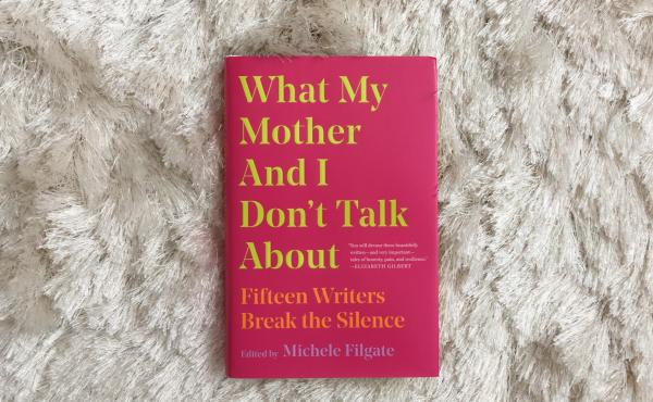 What My Mother And I Don't Talk About, edited by Michele Filgate