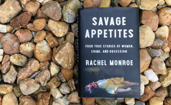 Savage Appetites: Four True Stories of Women, Crime, and Obsession, by Rachel Monroe